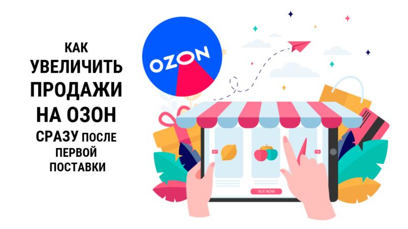 Как увеличить продажи на Озоне за 24 часа – сделать сразу после первой поставки!